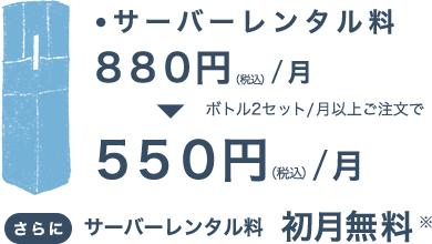 ・サーバーレンタル料 800円/月(税込)ボトル2セット/月以上ご注文で500円/月(税込)さらにサーバーレンタル料 初月無料 ※