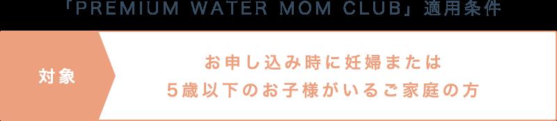 「PREMIUM WATER MOM CLUB」適用条件 対象 お申し込み時に妊婦または5歳以下のお子様がいるご家庭の方
